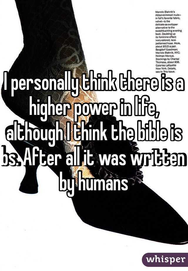 I personally think there is a higher power in life, although I think the bible is bs. After all it was written by humans