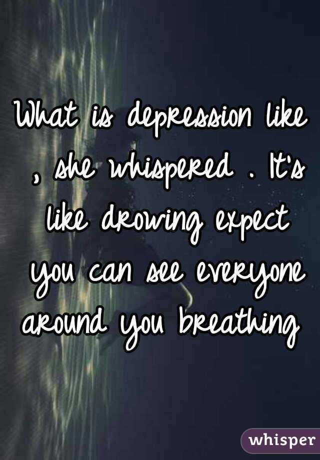 What is depression like , she whispered . It's like drowing expect you can see everyone around you breathing