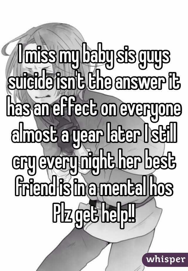 I miss my baby sis guys suicide isn't the answer it has an effect on everyone almost a year later I still cry every night her best friend is in a mental hos Plz get help!!