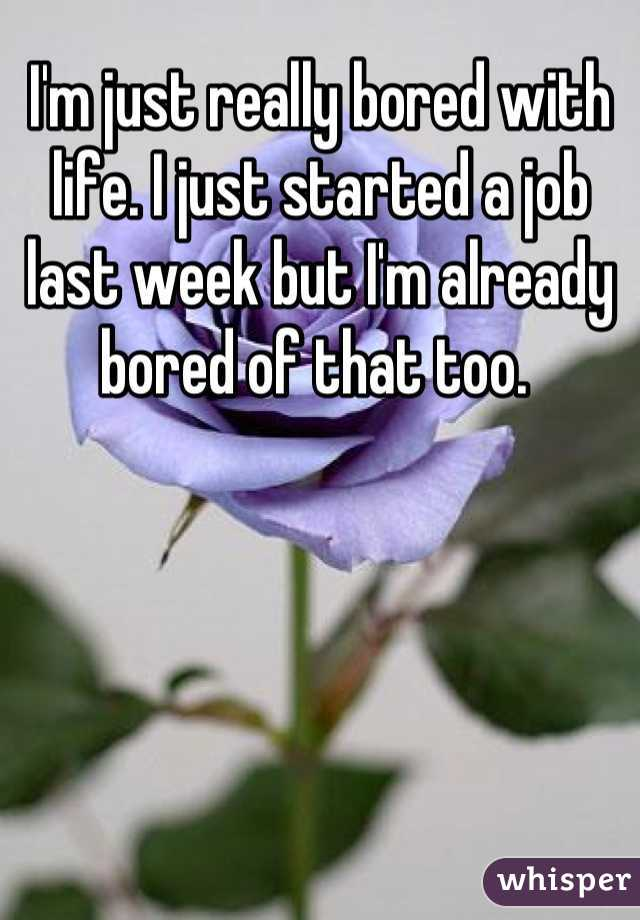 I'm just really bored with life. I just started a job last week but I'm already bored of that too.