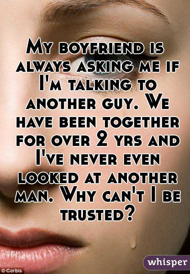 My boyfriend is always asking me if I'm talking to another guy. We have been together for over 2 yrs and I've never even looked at another man. Why can't I be trusted?