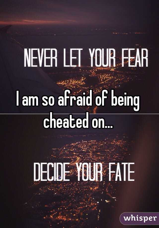I am so afraid of being cheated on...