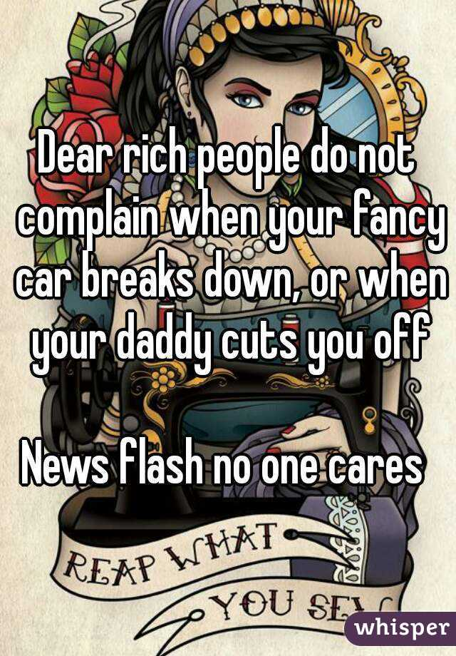 Dear rich people do not complain when your fancy car breaks down, or when your daddy cuts you off  News flash no one cares