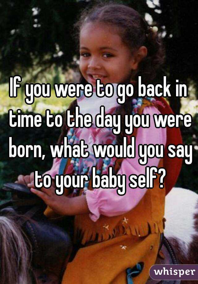 If you were to go back in time to the day you were born, what would you say to your baby self?