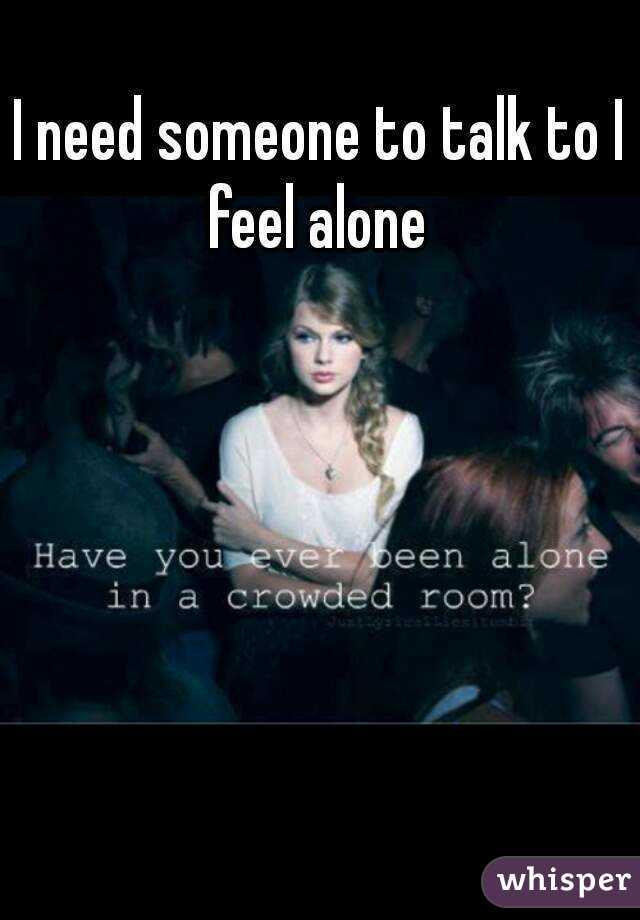 I need someone to talk to I feel alone