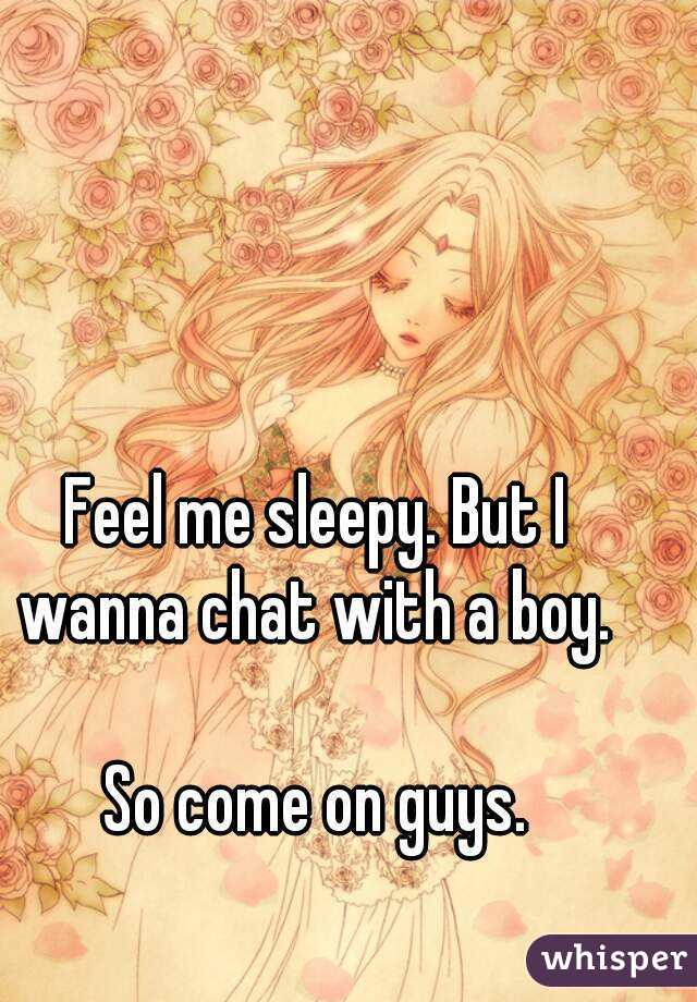 Feel me sleepy. But I wanna chat with a boy.   So come on guys.