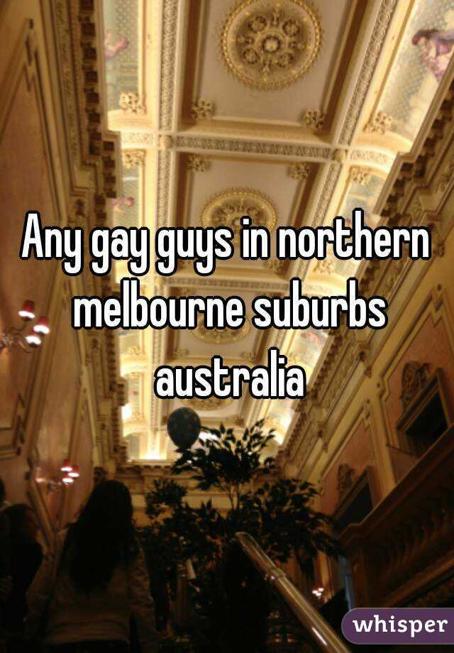 Any gay guys in northern melbourne suburbs australia