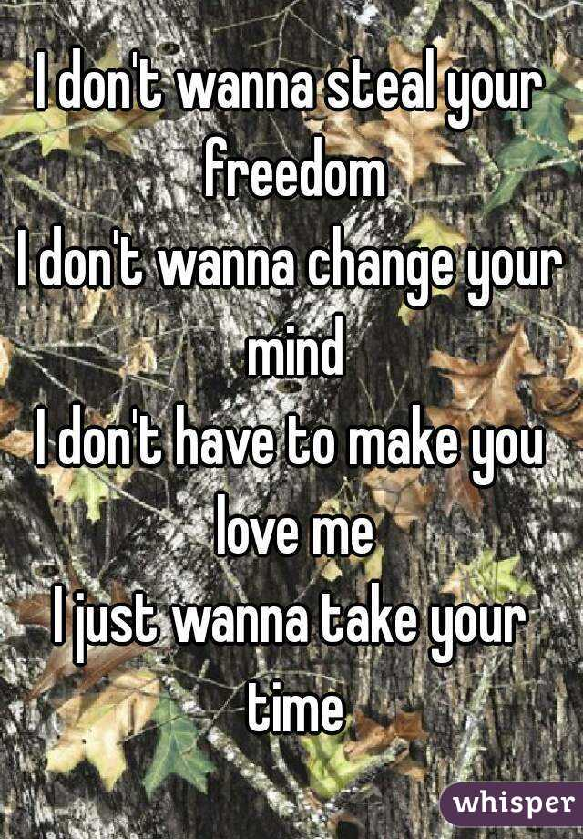 I don't wanna steal your freedom I don't wanna change your mind I don't have to make you love me I just wanna take your time