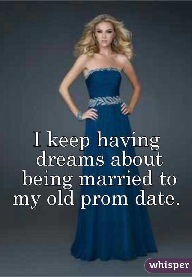I keep having dreams about being married to my old prom date.