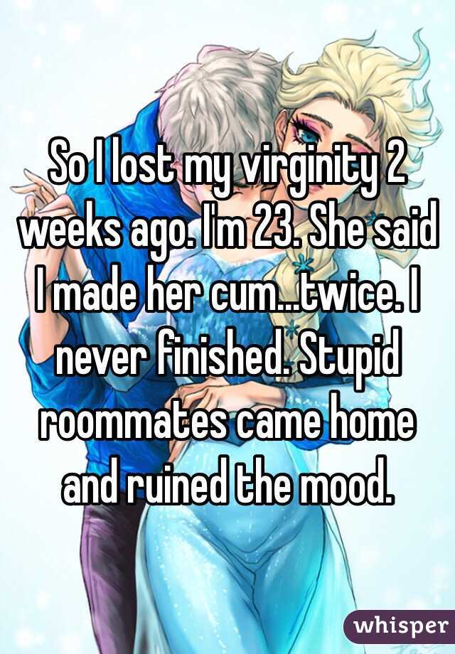So I lost my virginity 2 weeks ago. I'm 23. She said I made her cum...twice. I never finished. Stupid roommates came home and ruined the mood.