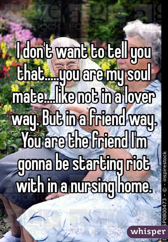 I don't want to tell you that.....you are my soul mate....like not in a lover way. But in a friend way. You are the friend I'm gonna be starting riot with in a nursing home.