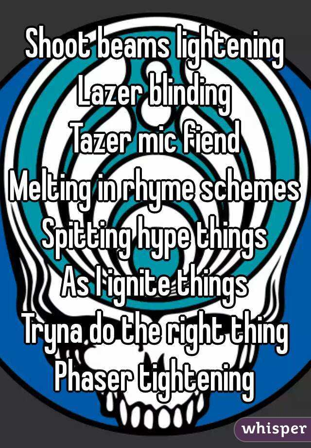Shoot beams lightening Lazer blinding Tazer mic fiend Melting in rhyme schemes Spitting hype things As I ignite things Tryna do the right thing Phaser tightening