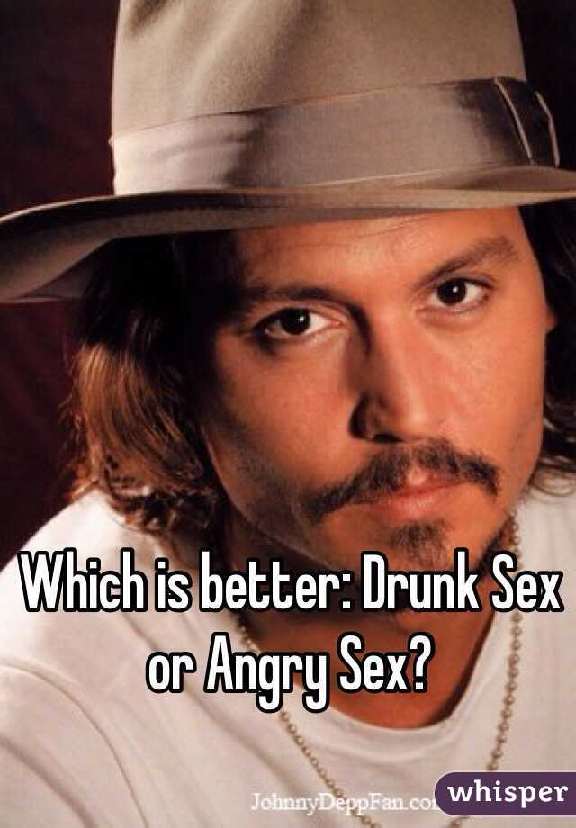 Which is better: Drunk Sex or Angry Sex?