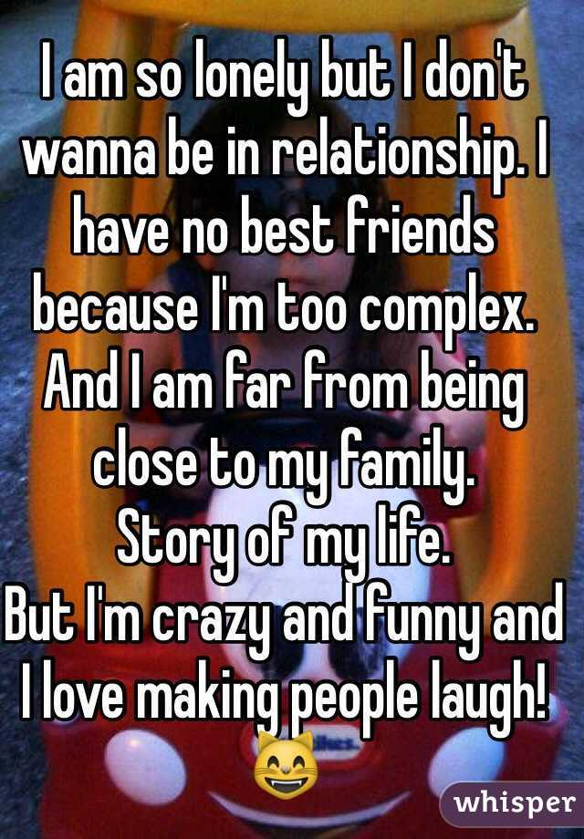 I am so lonely but I don't wanna be in relationship. I have no best friends because I'm too complex. And I am far from being close to my family. Story of my life. But I'm crazy and funny and I love making people laugh! 😸