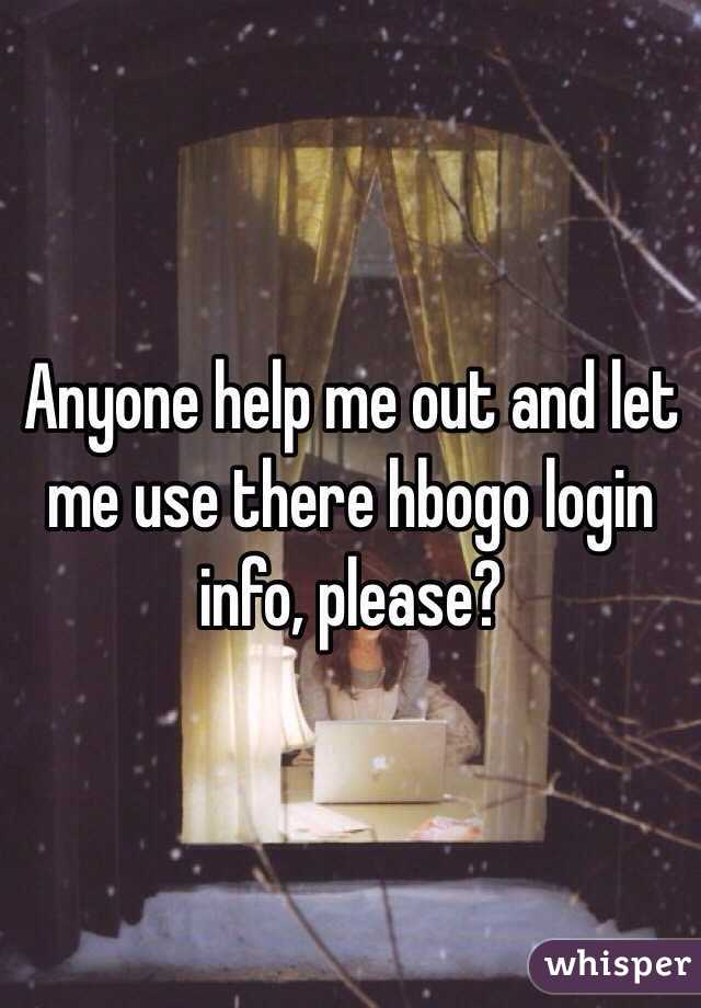 Anyone help me out and let me use there hbogo login info, please?