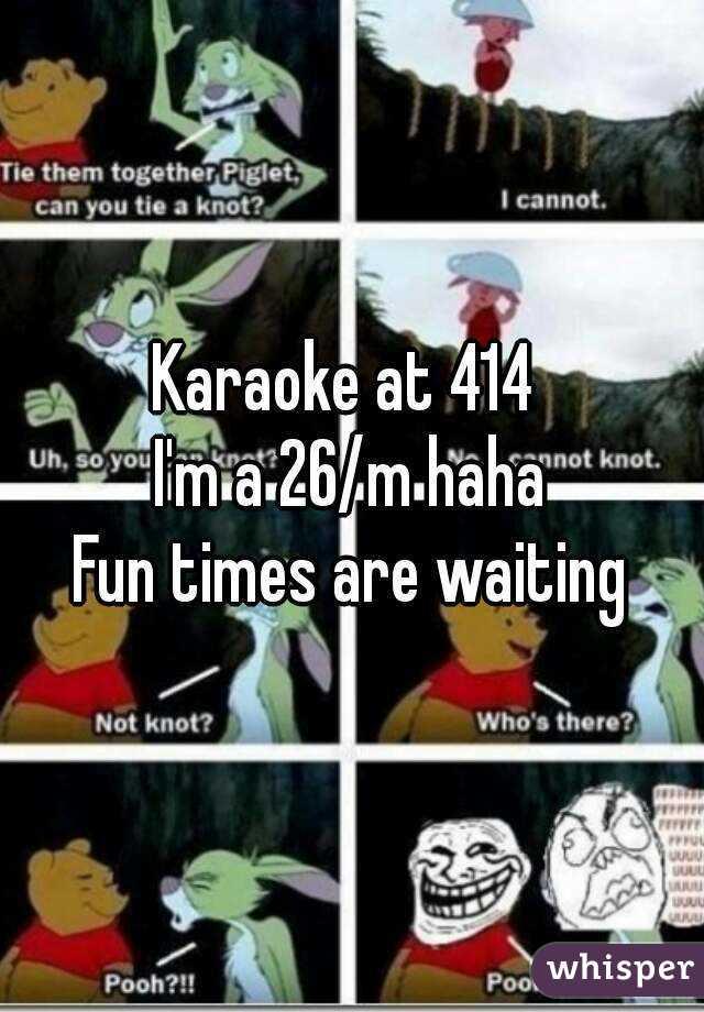 Karaoke at 414  I'm a 26/m haha Fun times are waiting