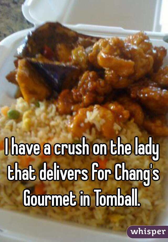 I have a crush on the lady that delivers for Chang's Gourmet in Tomball.
