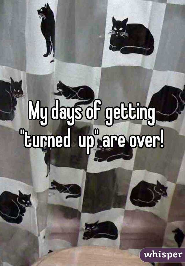 """My days of getting """"turned  up"""" are over!"""