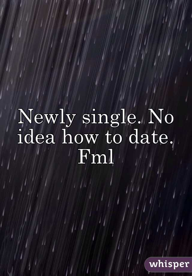 Newly single. No idea how to date. Fml