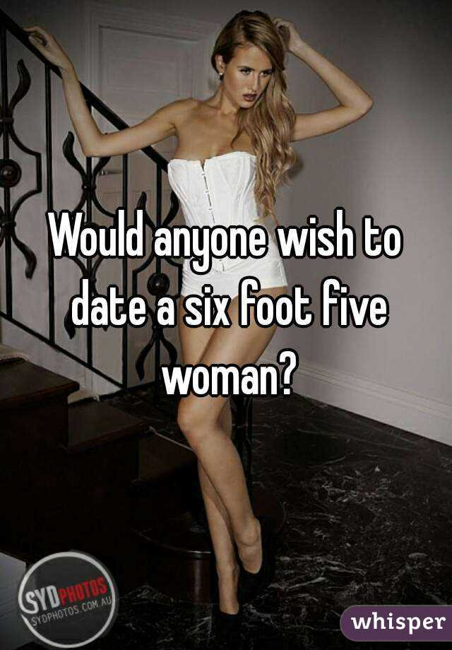 Would anyone wish to date a six foot five woman?