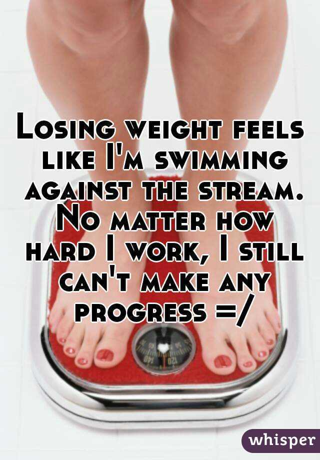 Losing weight feels like I'm swimming against the stream. No matter how hard I work, I still can't make any progress =/