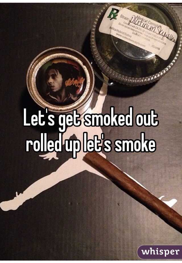 Let's get smoked out rolled up let's smoke