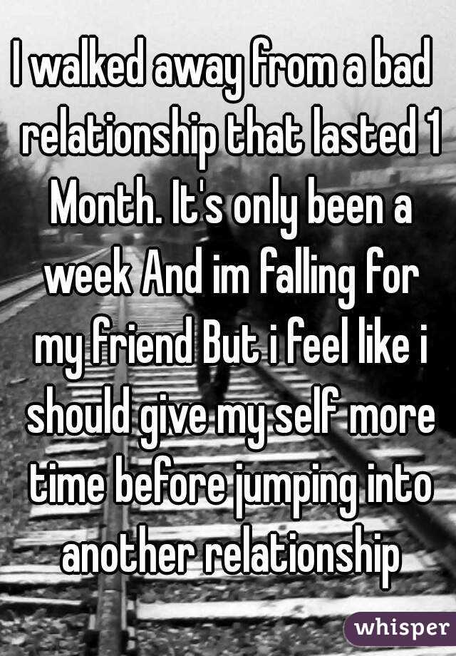 I walked away from a bad  relationship that lasted 1 Month. It's only been a week And im falling for my friend But i feel like i should give my self more time before jumping into another relationship