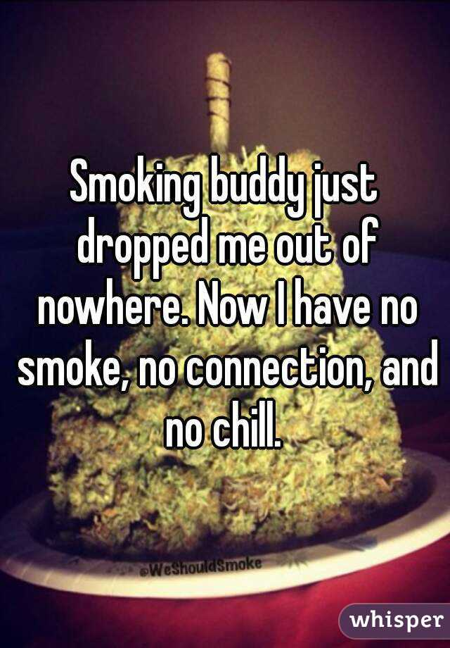 Smoking buddy just dropped me out of nowhere. Now I have no smoke, no connection, and no chill.
