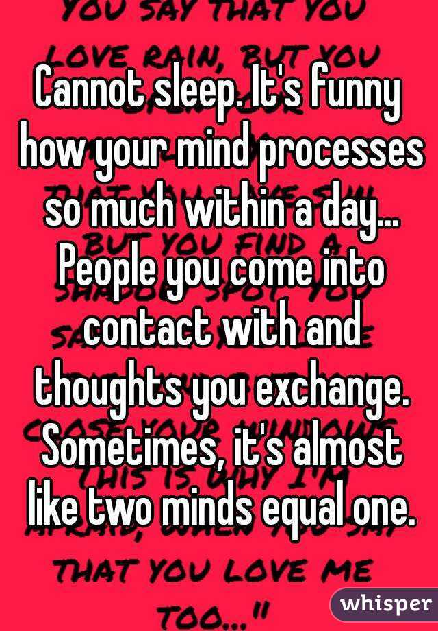 Cannot sleep. It's funny how your mind processes so much within a day... People you come into contact with and thoughts you exchange. Sometimes, it's almost like two minds equal one.