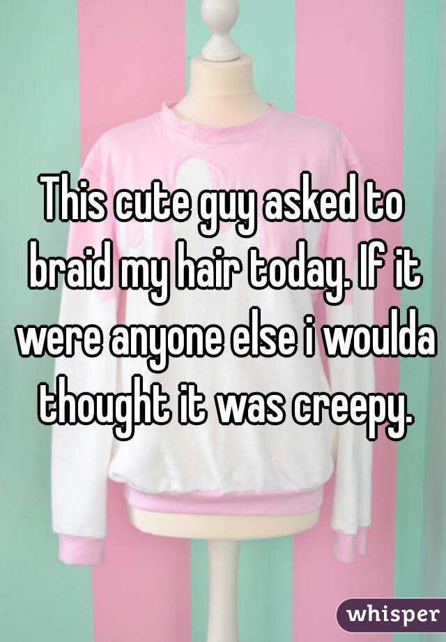 This cute guy asked to braid my hair today. If it were anyone else i woulda thought it was creepy.