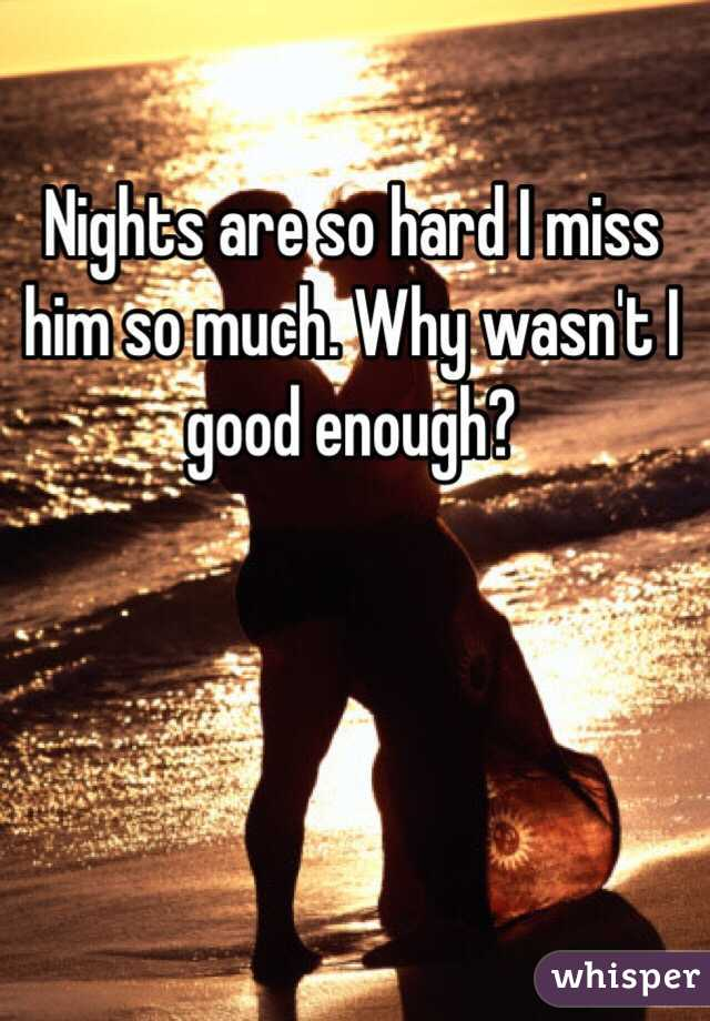 Nights are so hard I miss him so much. Why wasn't I good enough?