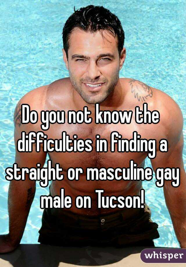 Do you not know the difficulties in finding a straight or masculine gay male on Tucson!