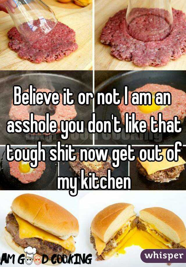 Believe it or not I am an asshole you don't like that tough shit now get out of my kitchen