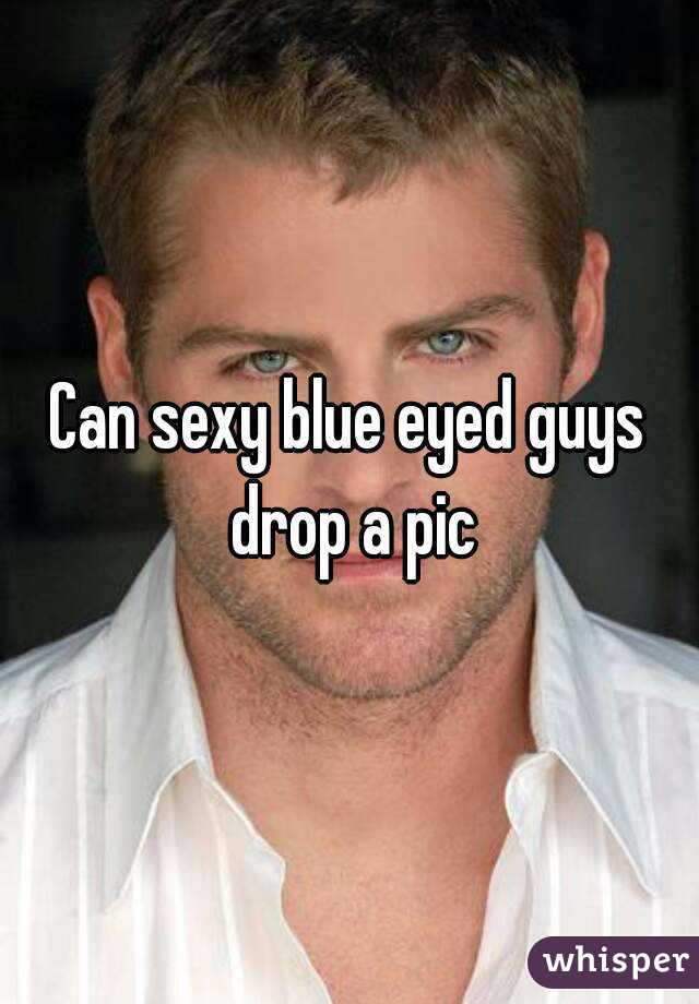 Can sexy blue eyed guys drop a pic