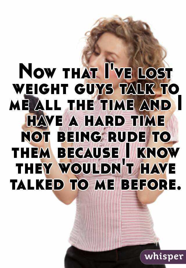 Now that I've lost weight guys talk to me all the time and I have a hard time not being rude to them because I know they wouldn't have talked to me before.