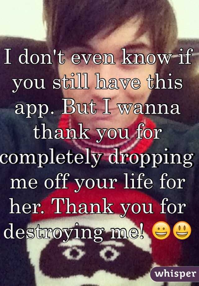 I don't even know if you still have this app. But I wanna thank you for completely dropping me off your life for her. Thank you for destroying me! 😀😃
