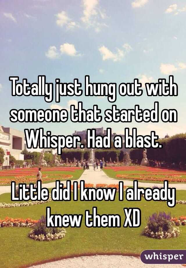 Totally just hung out with someone that started on Whisper. Had a blast.  Little did I know I already knew them XD