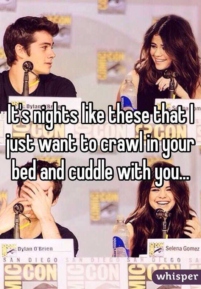 It's nights like these that I just want to crawl in your bed and cuddle with you...
