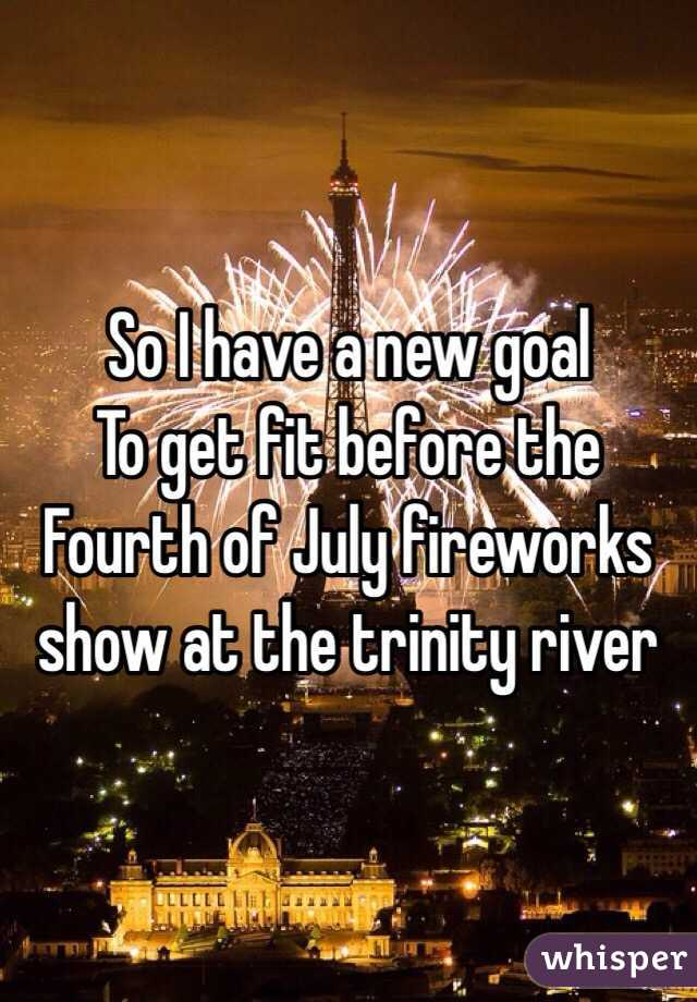 So I have a new goal To get fit before the Fourth of July fireworks show at the trinity river