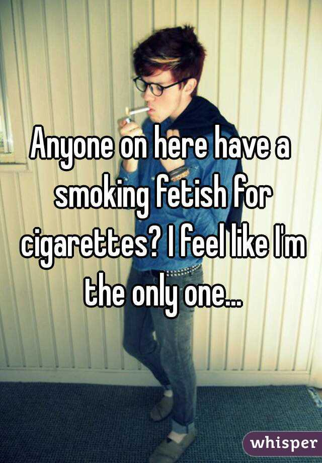 Anyone on here have a smoking fetish for cigarettes? I feel like I'm the only one...