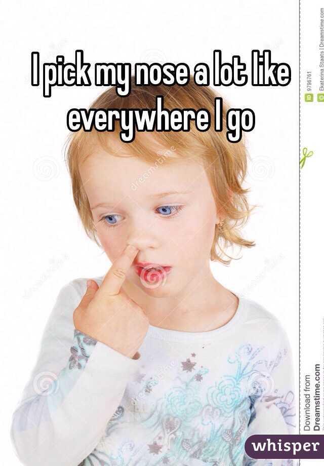I pick my nose a lot like everywhere I go