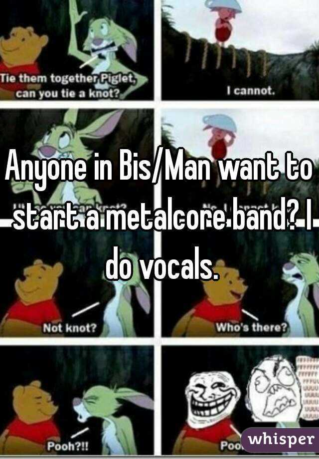 Anyone in Bis/Man want to start a metalcore band? I do vocals.
