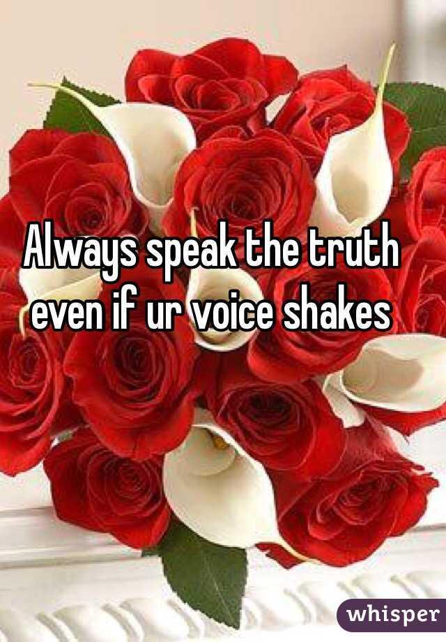 Always speak the truth even if ur voice shakes
