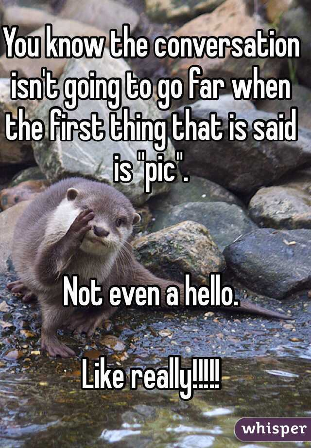 """You know the conversation isn't going to go far when the first thing that is said is """"pic"""".    Not even a hello.   Like really!!!!!"""