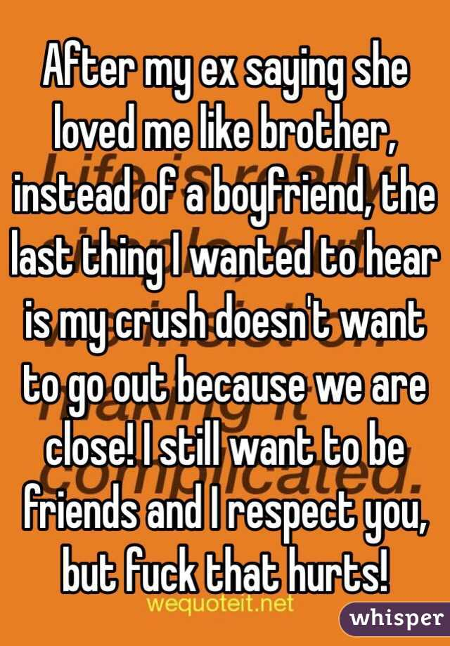 After my ex saying she loved me like brother, instead of a boyfriend, the last thing I wanted to hear is my crush doesn't want to go out because we are close! I still want to be friends and I respect you, but fuck that hurts!