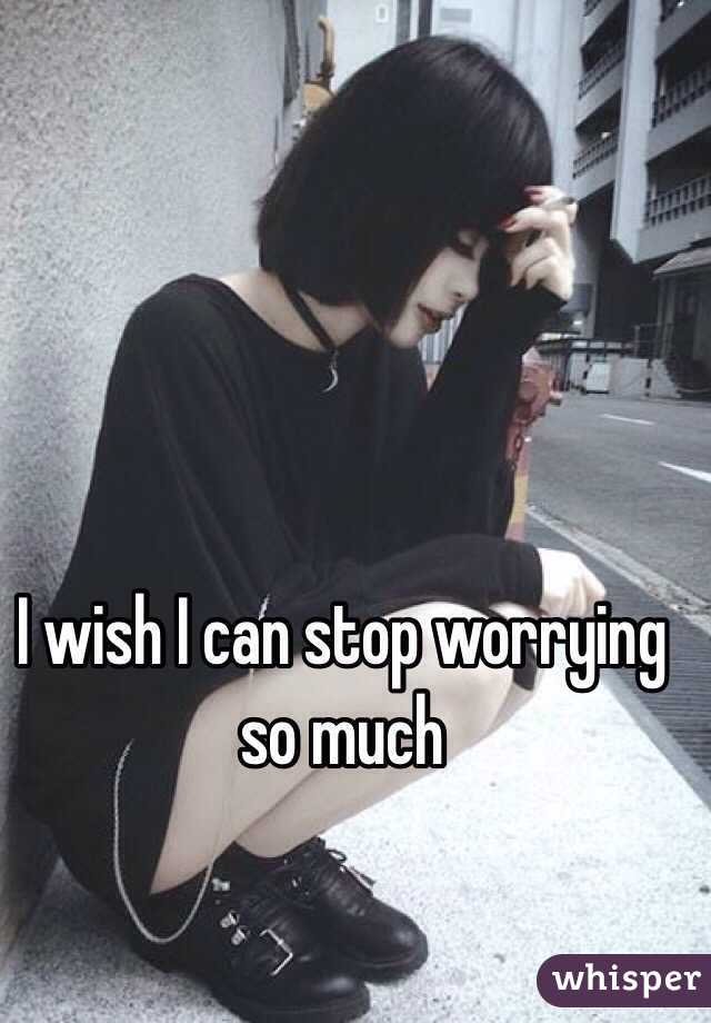 I wish I can stop worrying so much