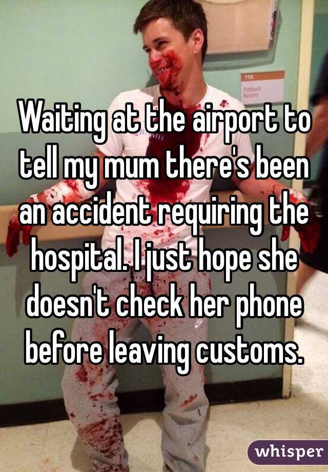 Waiting at the airport to tell my mum there's been an accident requiring the hospital. I just hope she doesn't check her phone before leaving customs.