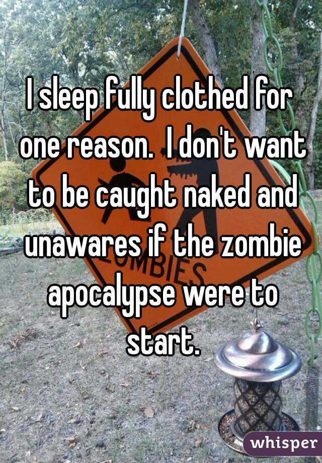I sleep fully clothed for one reason.  I don't want to be caught naked and unawares if the zombie apocalypse were to start.
