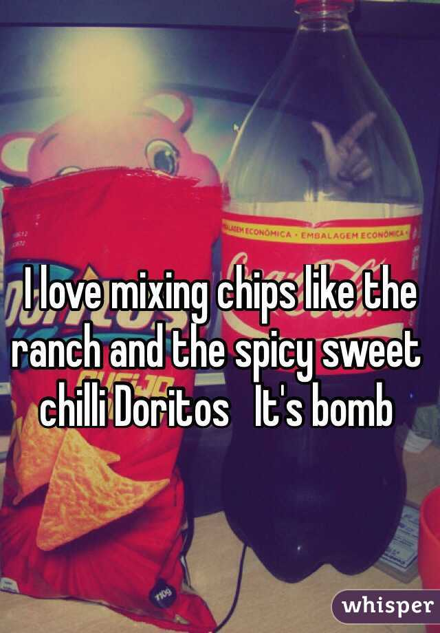 I love mixing chips like the ranch and the spicy sweet chilli Doritos   It's bomb