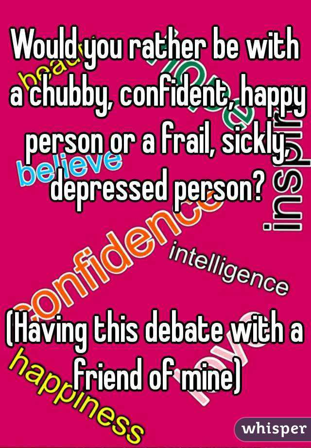 Would you rather be with a chubby, confident, happy person or a frail, sickly, depressed person?   (Having this debate with a friend of mine)